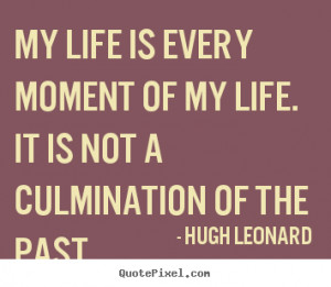 Quotes about life - My life is every moment of my life. it is not a ...
