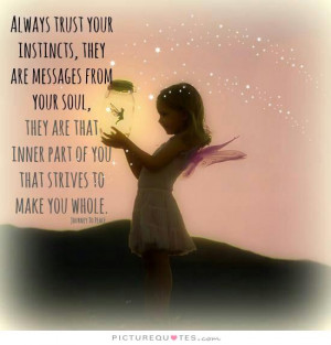 Always trust your instincts, they are messages from your soul. They ...
