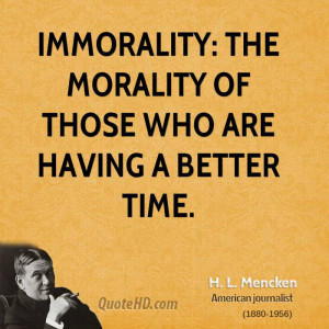 Immorality: the morality of those who are having a better time.