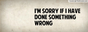 Sorry If I Have Done Something Wrong Profile Facebook Covers