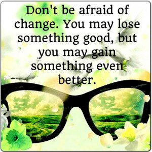 Don't be afraid of change. You may lose something good, but you may ...