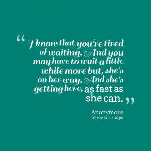 Quotes Picture: i know that you're tired of waiting and you may have ...