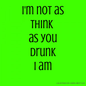 not as think as you drunk I am