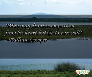 Man may dismiss compassion from his heart , but God never will.