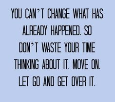 You can't change what has already happened. So don't waste your time ...