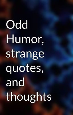Odd Humor, strange quotes, and thoughts
