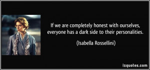 ... everyone has a dark side to their personalities. - Isabella Rossellini