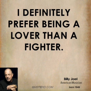 definitely prefer being a lover than a fighter.