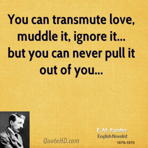 You can transmute love, muddle it, ignore it... but you can never pull ...