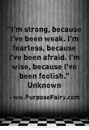 strong, because I've been weak. I'm fearless, because I've been ...