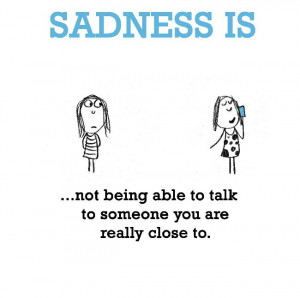 Sadness is, not being able to talk to someone you are really close to.