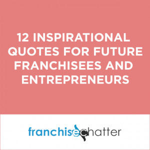 12 Inspirational Quotes for Future Franchisees and Entrepreneurs