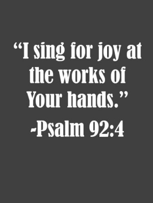 """sing for joy at the works of Your hands."""" -Psalm 92:4"""