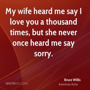 My wife heard me say I love you a thousand times, but she never once ...