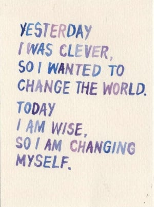 Yesterday I Was Clever, So I Wanted To Change The World Today I Am ...