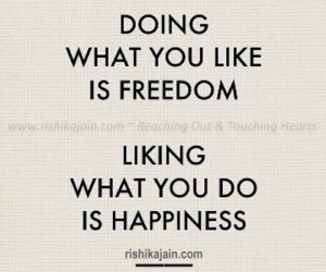 ... doing what you like is freedom liking what you do is happiness