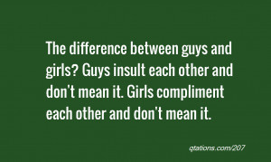 ... girls? Guys insult each other and don't mean it. Girls compliment each