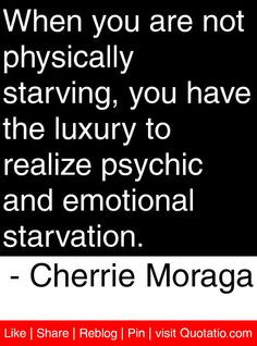 ... psychic and emotional starvation. - Cherrie Moraga #quotes #quotations