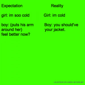 Expectation Reality girl: im soo cold Girl: im cold boy: (puts his arm ...