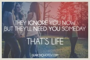 They ignore you now but they'll need you later, that's life.