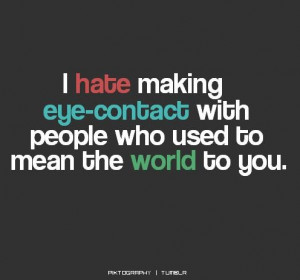 hate making eye contact with people who used to mean the world to ...