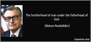 ... brotherhood of man under the fatherhood of God. - Nelson Rockefeller