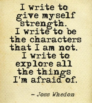 write to give myself strength. I write to be the characters that I ...