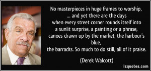 ... the barracks. So much to do still, all of it praise. - Derek Walcott