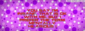 You say I'm INSANE, That is ok with me, but I prefer the term MENTALLY ...
