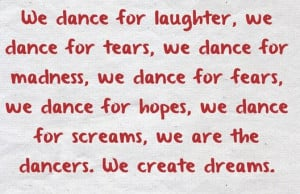 dance for laughter, we dance for tears, we dance for madness, we dance ...