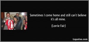 ... come home and still can't believe it's all mine. - Lorrie Fair