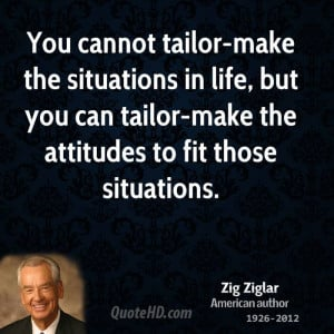 You cannot tailor-make the situations in life, but you can tailor-make ...