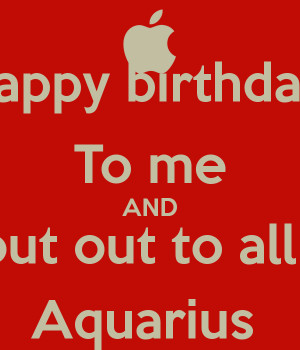 Happy birthday To me AND Shout out to all my Aquarius