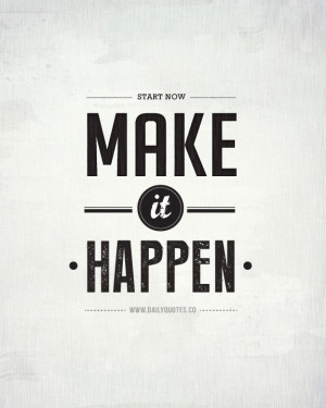 Start Now. Make it Happen. – Motivational Quotes