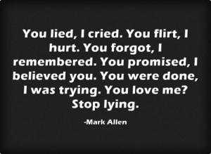 You lied, I cried. You flirt, I hurt. You forgot, I remembered. You ...