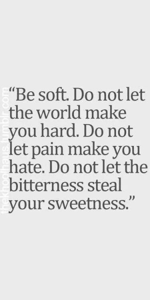 ... you hate. Do not let the bitterness steal your sweetness.....4