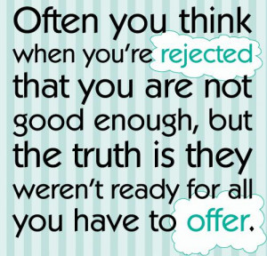 Often you think when you're rejected that you are not good enough ...