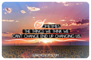 Sometimes, the things we things we can't change end up changing us.