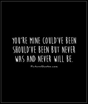 You're mine could've been should've been but never was and never will ...