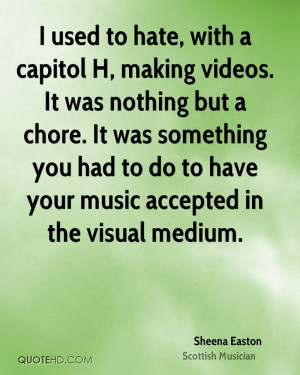 used to hate, with a capitol H, making videos. It was nothing but a ...