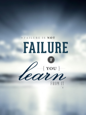 Failure is not failure, if you learn from it.