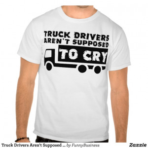 Truck Drivers Arent Supposed To Cry Funny Shirt