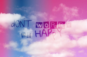 Don't Worry Be Happy ~ Happiness Quote