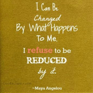 can be changed by what happens to me. I refused to be reduced by it ...