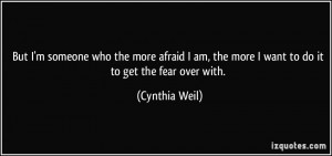 ... am, the more I want to do it to get the fear over with. - Cynthia Weil