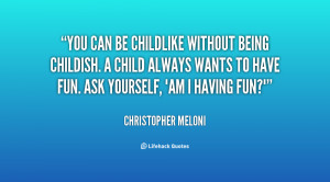 You can be childlike without being childish. A child always wants to ...