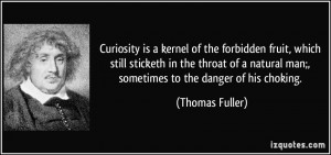 Curiosity is a kernel of the forbidden fruit, which still sticketh in ...