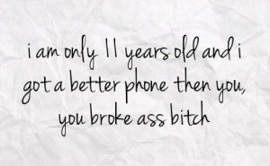 ... 11 years old and i got a better phone then you you broke ass bitch
