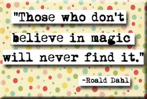 Those who don't believe in magic will never find it. Roald Dahl # ...