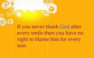 ... God after every smile.... Then why do you blame him for every tear